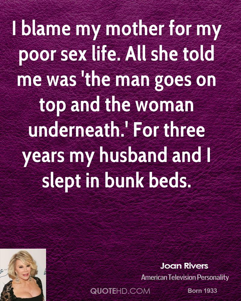 I blame my mother for my poor sex life. All she told me was 'the man goes on top and the woman underneath.' For three years my husband and I slept in bunk beds.