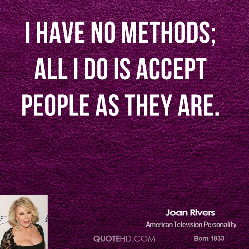 I have no methods; all I do is accept people as they are.