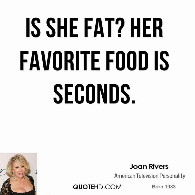 Is she fat? Her favorite food is seconds.