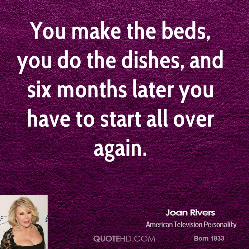 You make the beds, you do the dishes, and six months later you have to start all over again.