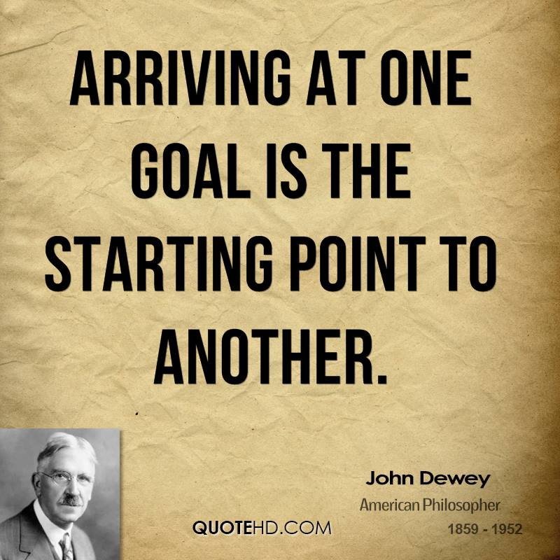 Arriving at one goal is the starting point to another.