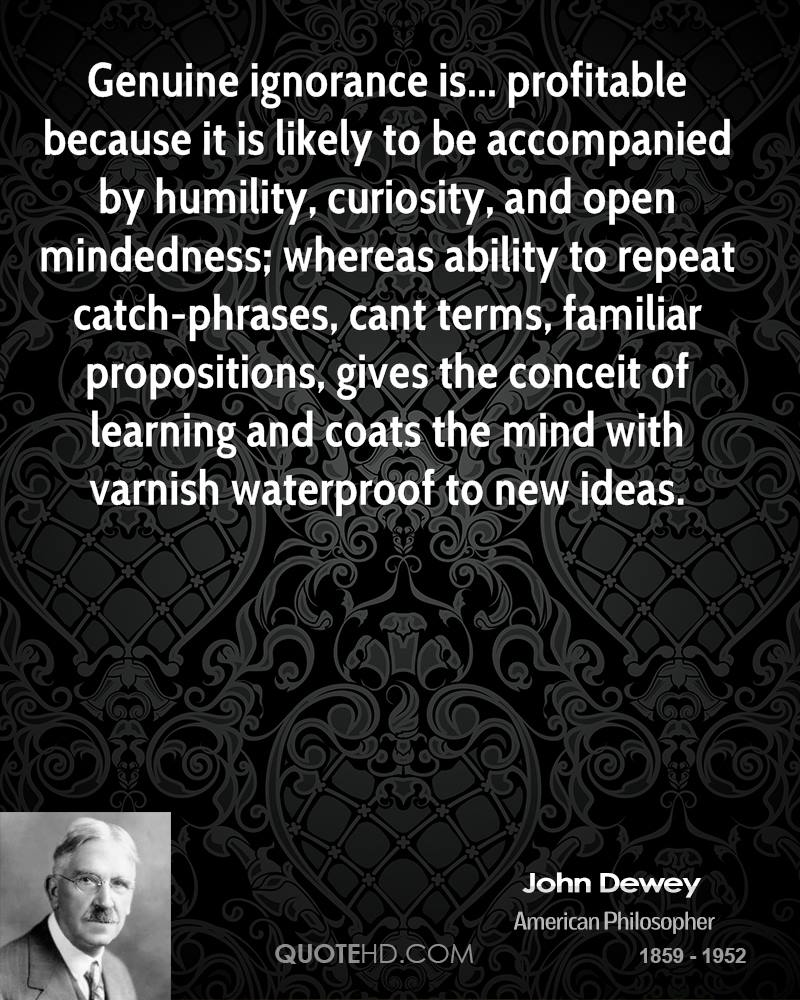 Genuine ignorance is... profitable because it is likely to be accompanied by humility, curiosity, and open mindedness; whereas ability to repeat catch-phrases, cant terms, familiar propositions, gives the conceit of learning and coats the mind with varnish waterproof to new ideas.
