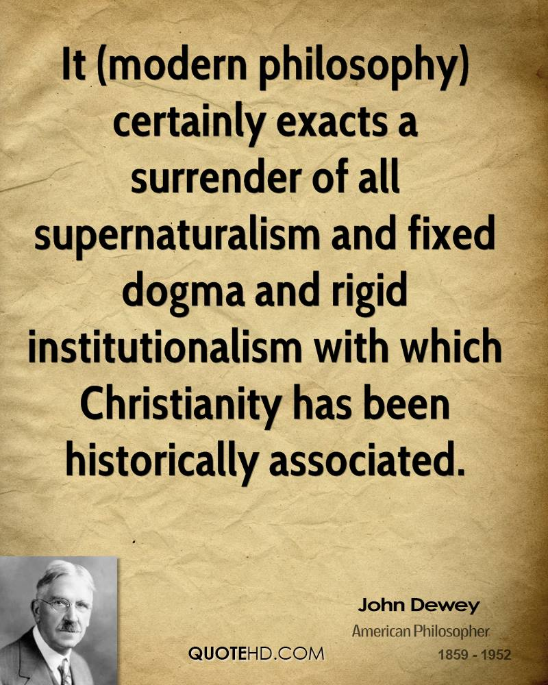 It (modern philosophy) certainly exacts a surrender of all supernaturalism and fixed dogma and rigid institutionalism with which Christianity has been historically associated.