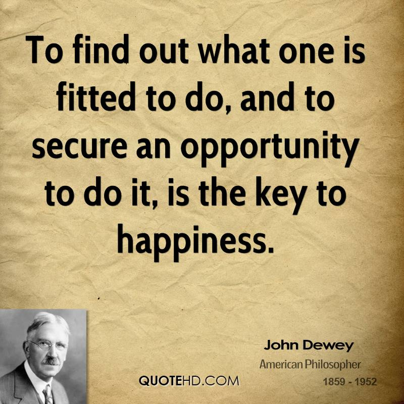 To find out what one is fitted to do, and to secure an opportunity to do it, is the key to happiness.