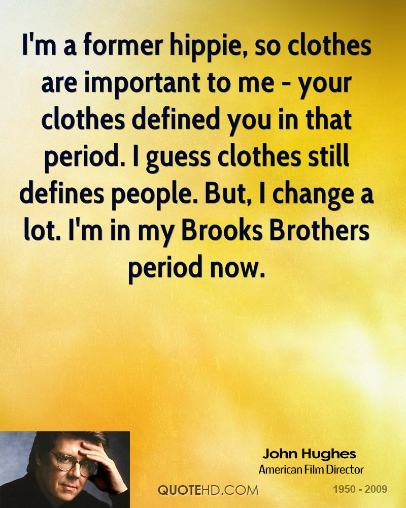 I'm a former hippie, so clothes are important to me - your clothes defined you in that period. I guess clothes still defines people. But, I change a lot. I'm in my Brooks Brothers period now.
