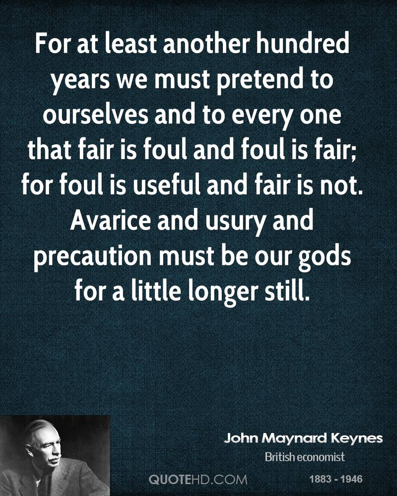 For at least another hundred years we must pretend to ourselves and to every one that fair is foul and foul is fair; for foul is useful and fair is not. Avarice and usury and precaution must be our gods for a little longer still.
