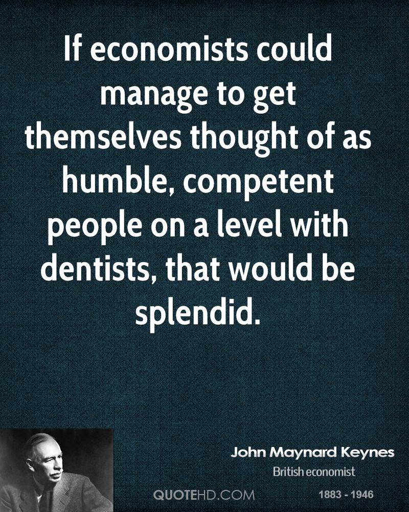 If economists could manage to get themselves thought of as humble, competent people on a level with dentists, that would be splendid.