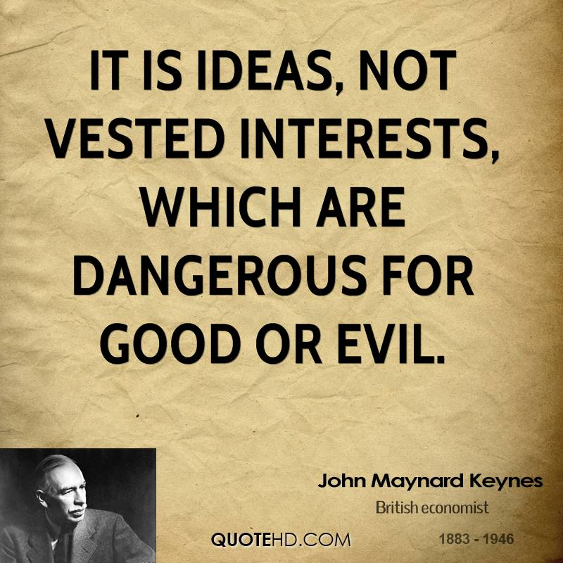It is ideas, not vested interests, which are dangerous for good or evil.
