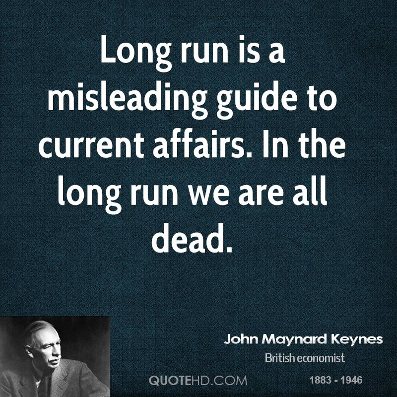 Long run is a misleading guide to current affairs. In the long run we are all dead.