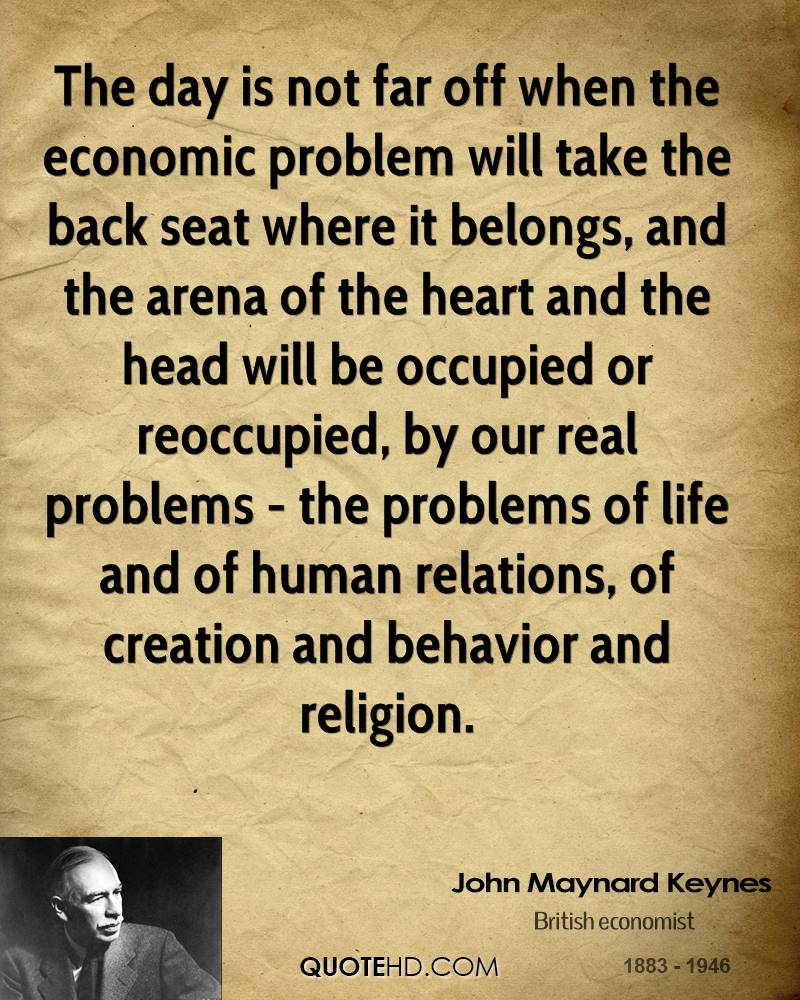 The day is not far off when the economic problem will take the back seat where it belongs, and the arena of the heart and the head will be occupied or reoccupied, by our real problems - the problems of life and of human relations, of creation and behavior and religion.