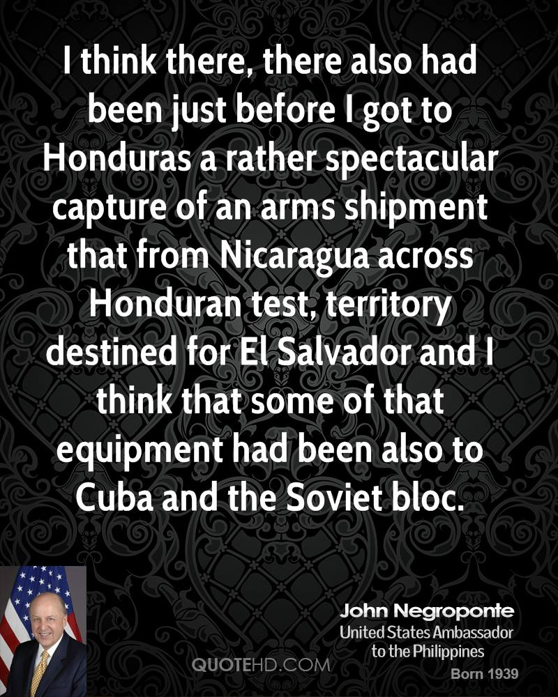 I think there, there also had been just before I got to Honduras a rather spectacular capture of an arms shipment that from Nicaragua across Honduran test, territory destined for El Salvador and I think that some of that equipment had been also to Cuba and the Soviet bloc.