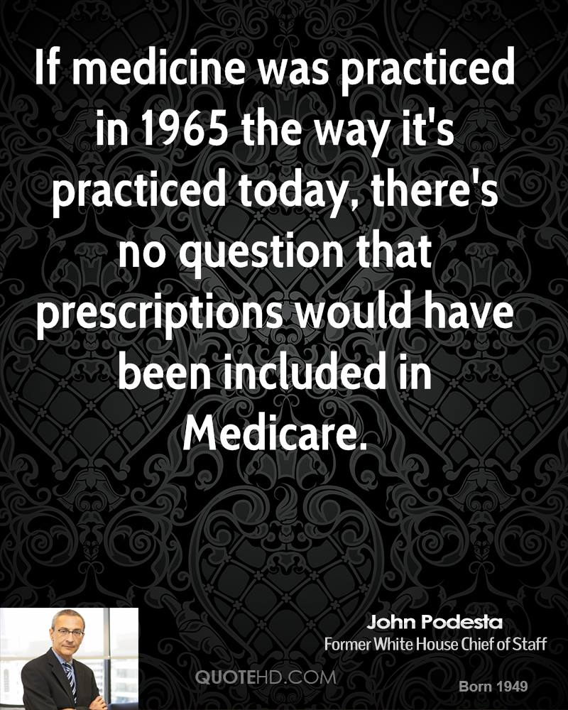 If medicine was practiced in 1965 the way it's practiced today, there's no question that prescriptions would have been included in Medicare.