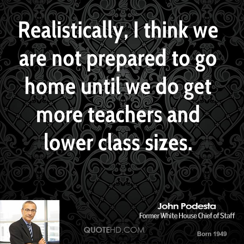 Realistically, I think we are not prepared to go home until we do get more teachers and lower class sizes.