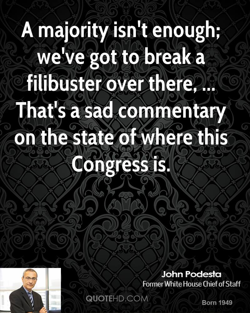 A majority isn't enough; we've got to break a filibuster over there, ... That's a sad commentary on the state of where this Congress is.