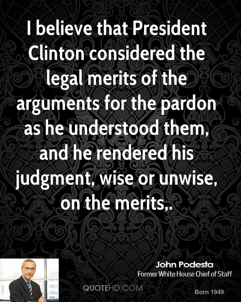 I believe that President Clinton considered the legal merits of the arguments for the pardon as he understood them, and he rendered his judgment, wise or unwise, on the merits.