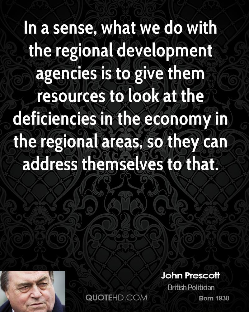 In a sense, what we do with the regional development agencies is to give them resources to look at the deficiencies in the economy in the regional areas, so they can address themselves to that.