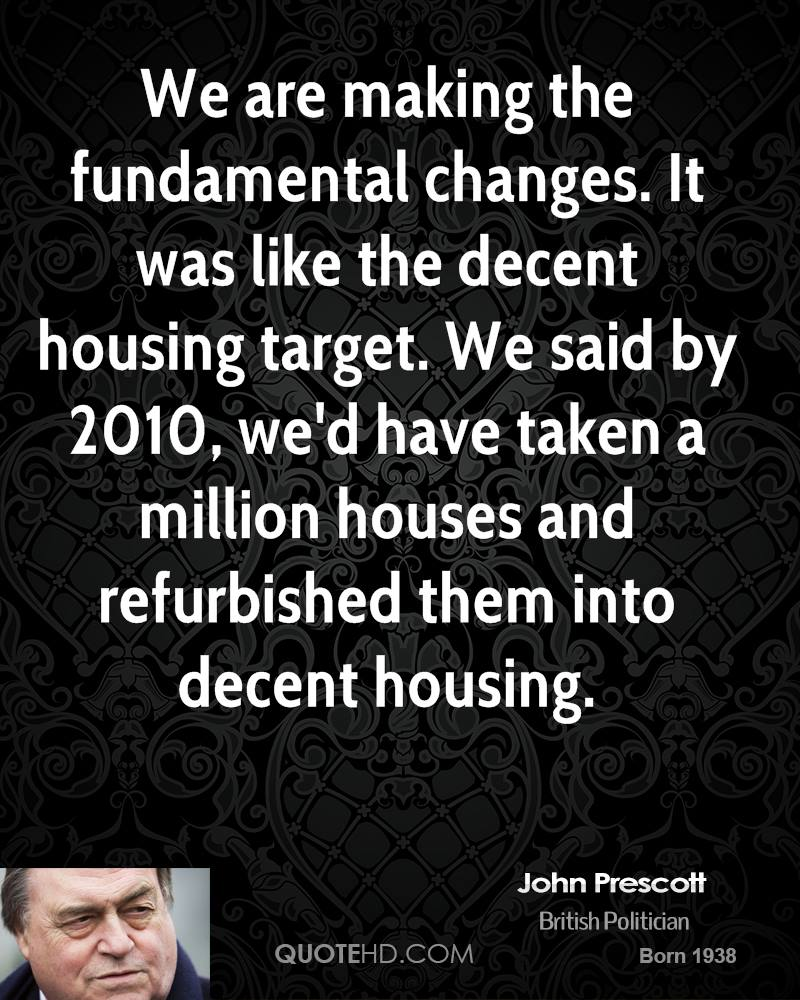 We are making the fundamental changes. It was like the decent housing target. We said by 2010, we'd have taken a million houses and refurbished them into decent housing.