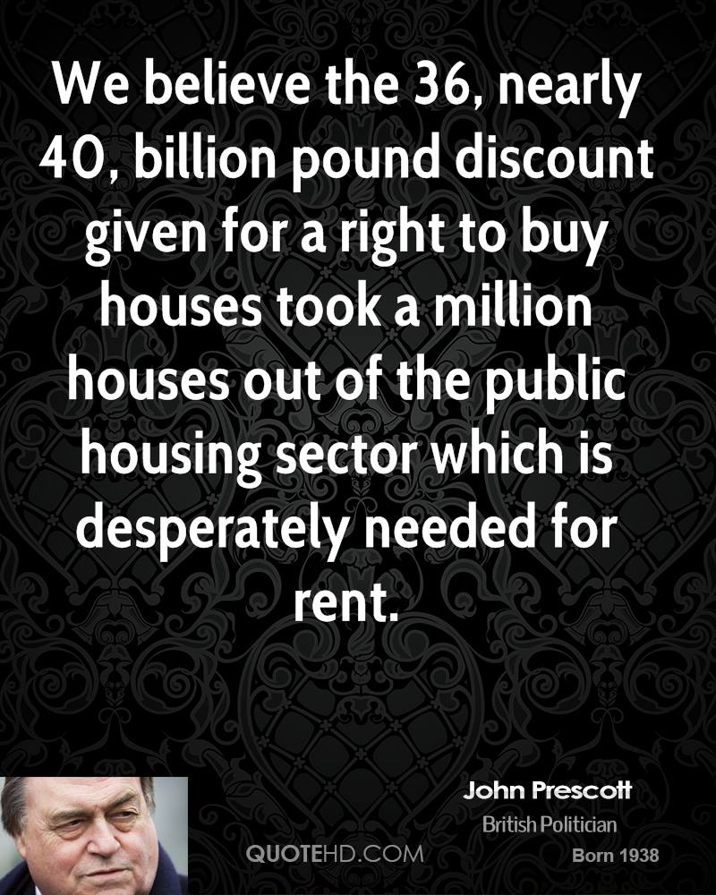 We believe the 36, nearly 40, billion pound discount given for a right to buy houses took a million houses out of the public housing sector which is desperately needed for rent.