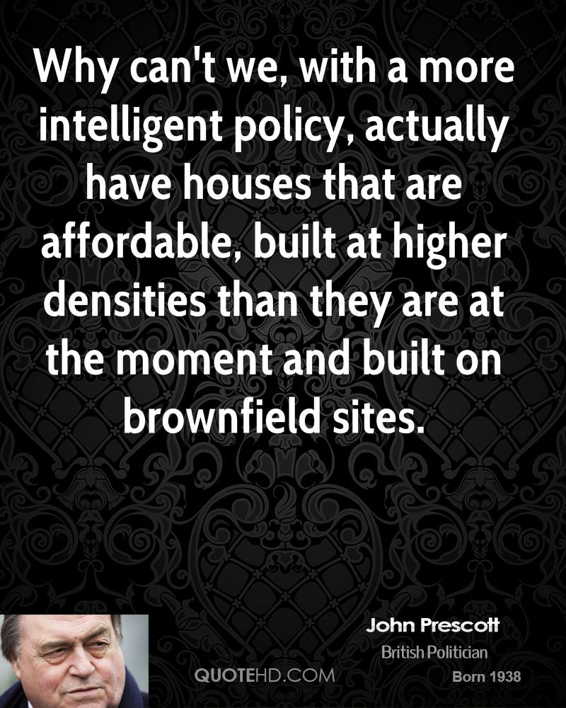 Why can't we, with a more intelligent policy, actually have houses that are affordable, built at higher densities than they are at the moment and built on brownfield sites.