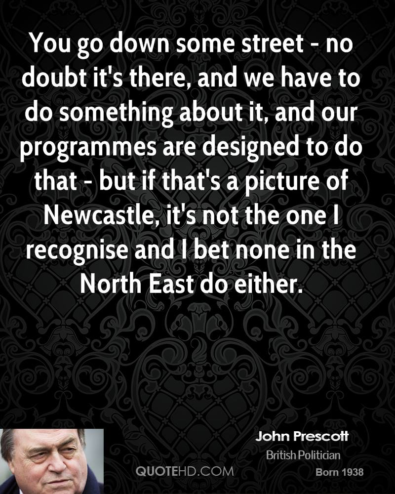 You go down some street - no doubt it's there, and we have to do something about it, and our programmes are designed to do that - but if that's a picture of Newcastle, it's not the one I recognise and I bet none in the North East do either.