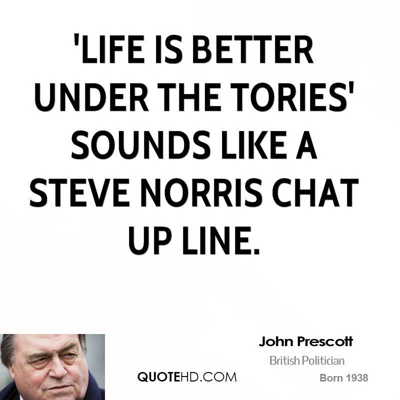 'Life is better under the Tories' sounds like a Steve Norris chat up line.