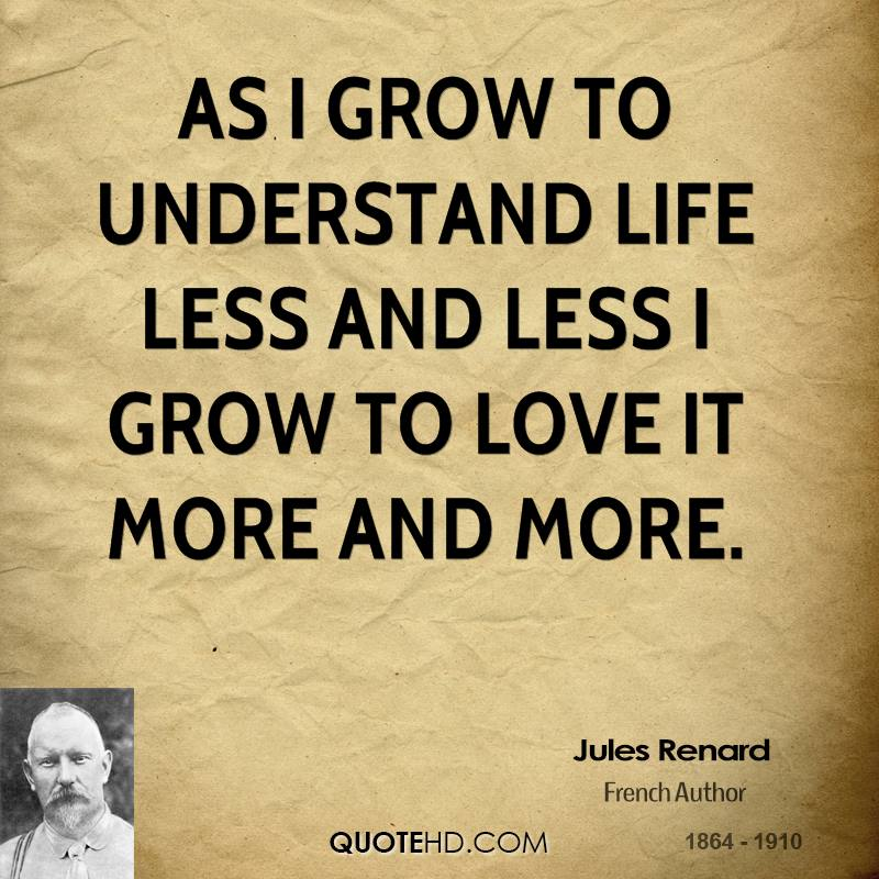 As I grow to understand life less and less I grow to love it more and more.