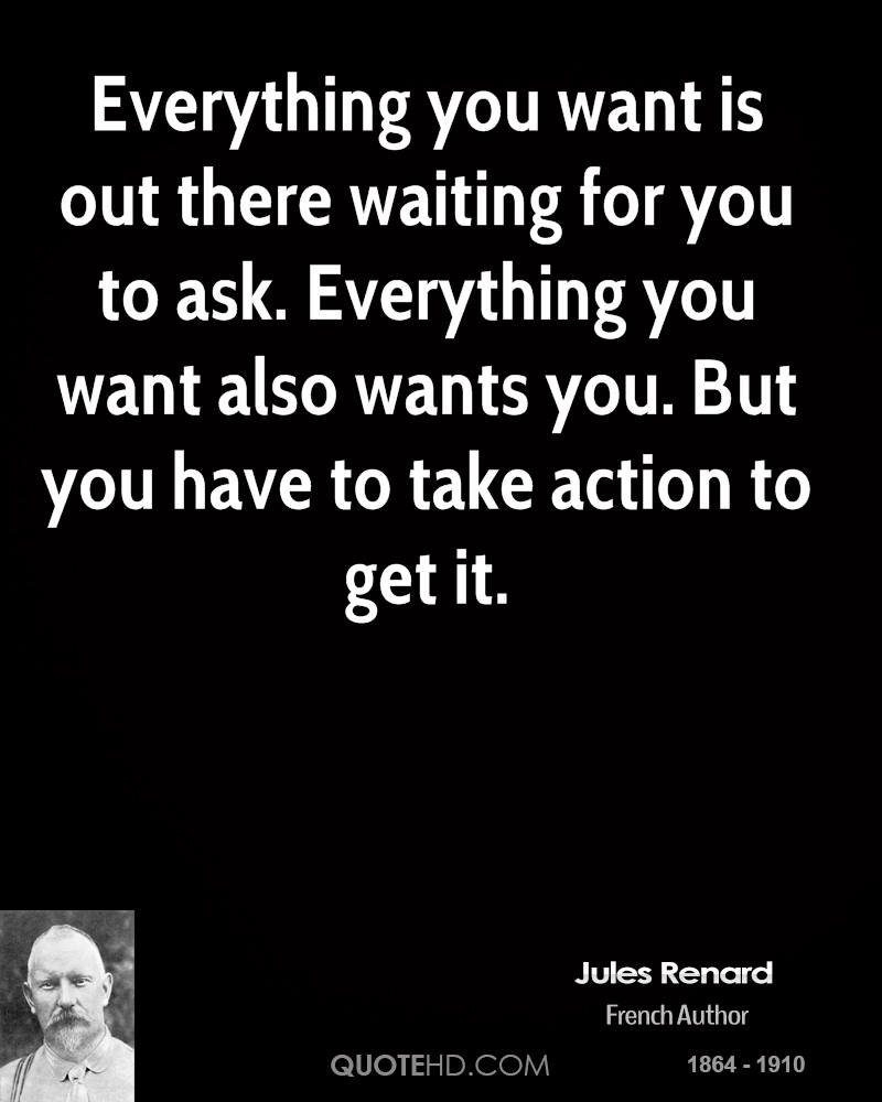 Everything you want is out there waiting for you to ask. Everything you want also wants you. But you have to take action to get it.