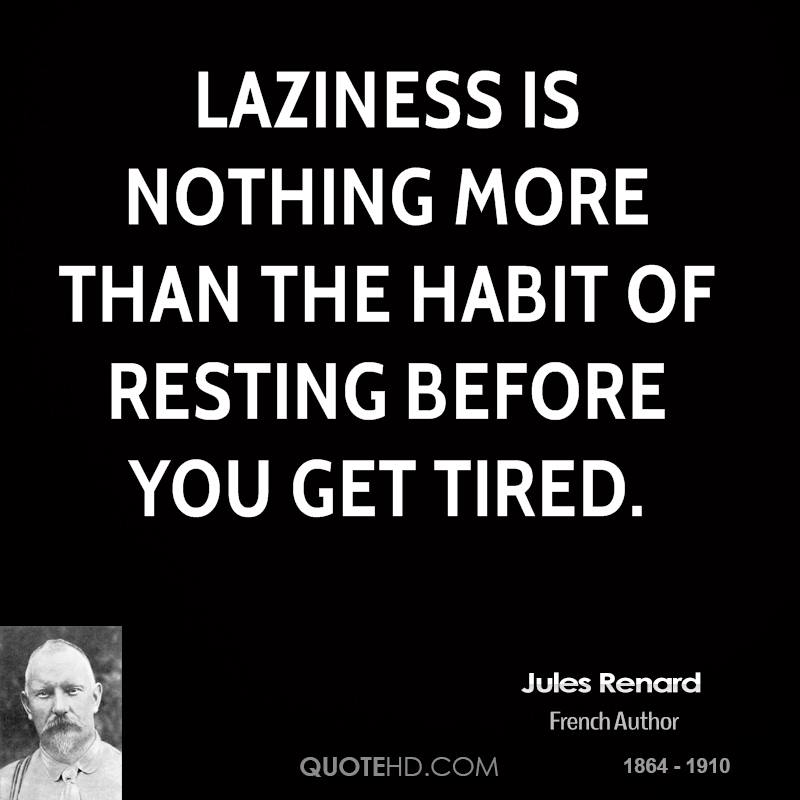 Laziness is nothing more than the habit of resting before you get tired.