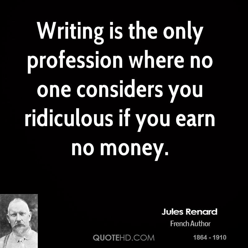 Writing is the only profession where no one considers you ridiculous if you earn no money.