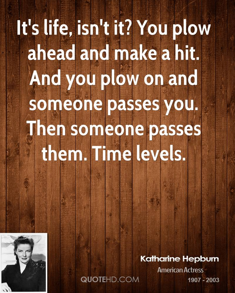 It's life, isn't it? You plow ahead and make a hit. And you plow on and someone passes you. Then someone passes them. Time levels.