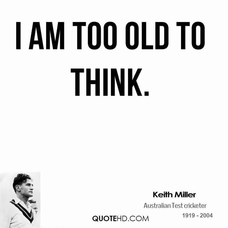 I am too old to think.