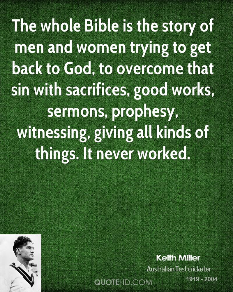 The whole Bible is the story of men and women trying to get back to God, to overcome that sin with sacrifices, good works, sermons, prophesy, witnessing, giving all kinds of things. It never worked.