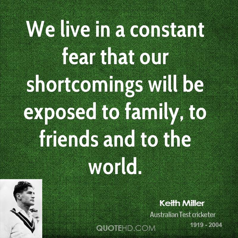 We live in a constant fear that our shortcomings will be exposed to family, to friends and to the world.