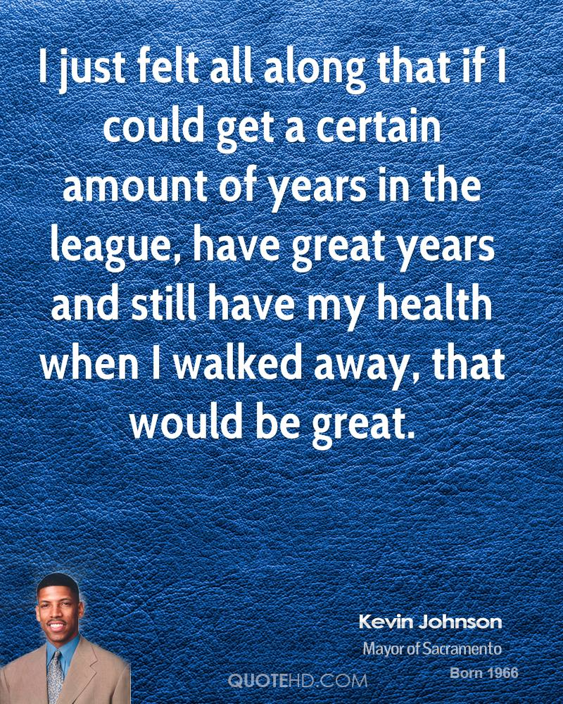 I just felt all along that if I could get a certain amount of years in the league, have great years and still have my health when I walked away, that would be great.