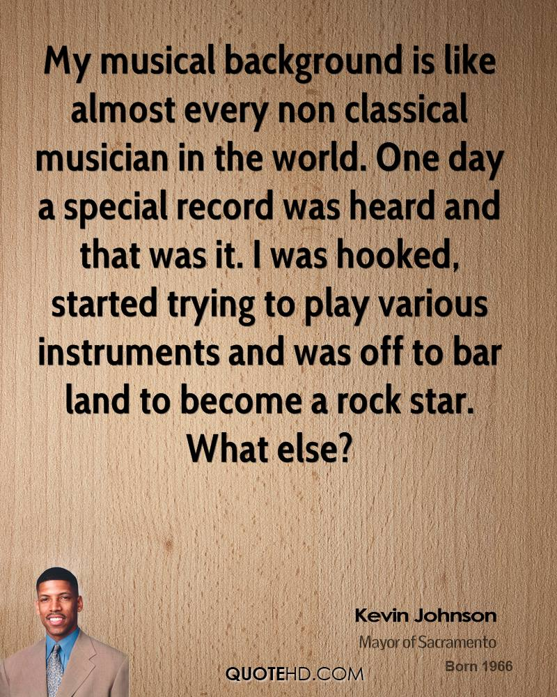 My musical background is like almost every non classical musician in the world. One day a special record was heard and that was it. I was hooked, started trying to play various instruments and was off to bar land to become a rock star. What else?