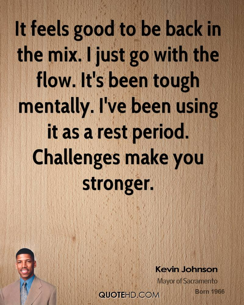 It feels good to be back in the mix. I just go with the flow. It's been tough mentally. I've been using it as a rest period. Challenges make you stronger.
