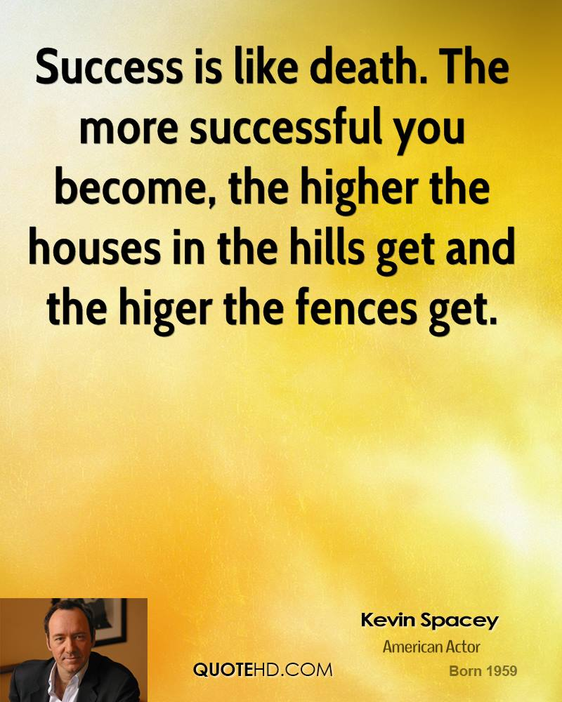 Success is like death. The more successful you become, the higher the houses in the hills get and the higer the fences get.