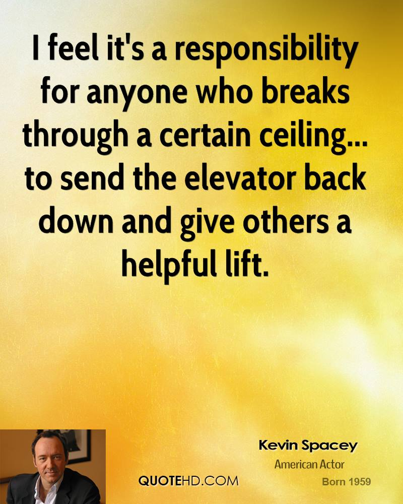 I feel it's a responsibility for anyone who breaks through a certain ceiling... to send the elevator back down and give others a helpful lift.