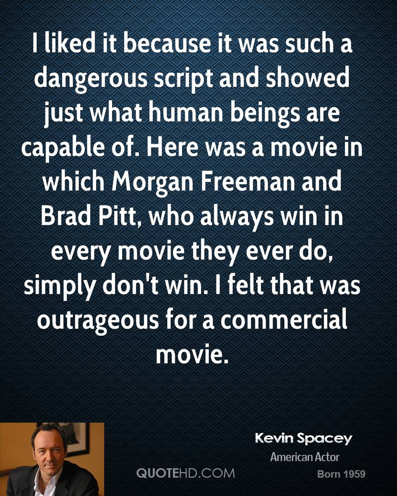 I liked it because it was such a dangerous script and showed just what human beings are capable of. Here was a movie in which Morgan Freeman and Brad Pitt, who always win in every movie they ever do, simply don't win. I felt that was outrageous for a commercial movie.