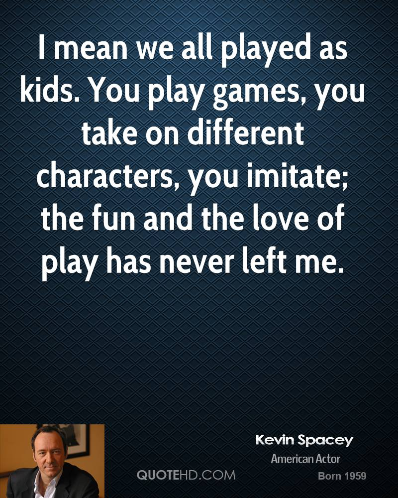 I mean we all played as kids. You play games, you take on different characters, you imitate; the fun and the love of play has never left me.