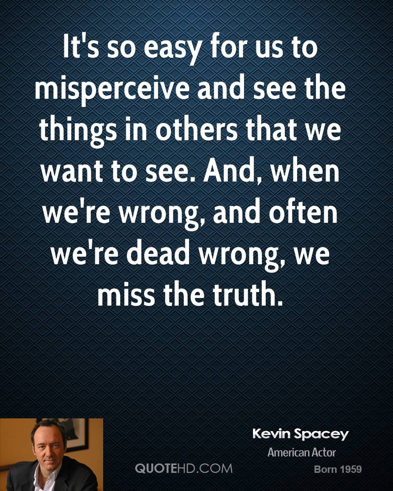 It's so easy for us to misperceive and see the things in others that we want to see. And, when we're wrong, and often we're dead wrong, we miss the truth.