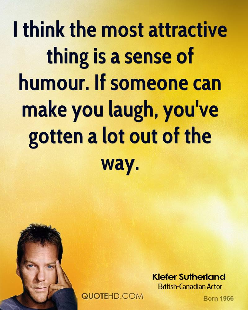 a sense of humor can make You have a fairly good sense of humor provided that it doesn't intellectualize things too much you don't wait to make your point with your original,.