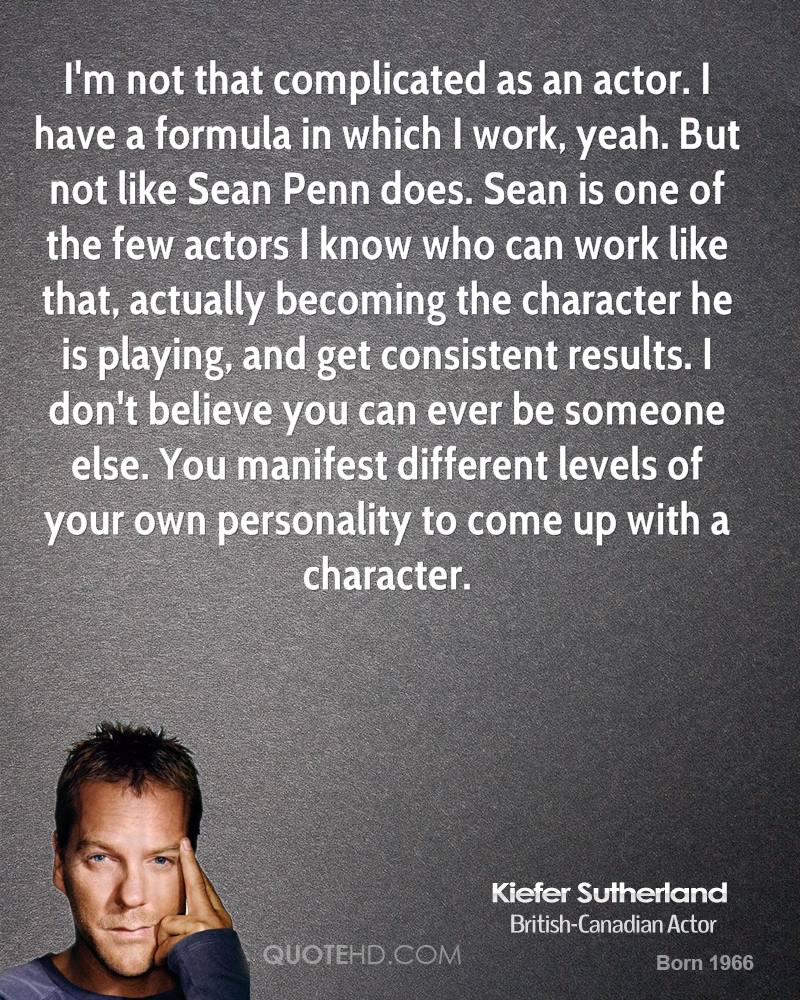 I'm not that complicated as an actor. I have a formula in which I work, yeah. But not like Sean Penn does. Sean is one of the few actors I know who can work like that, actually becoming the character he is playing, and get consistent results. I don't believe you can ever be someone else. You manifest different levels of your own personality to come up with a character.