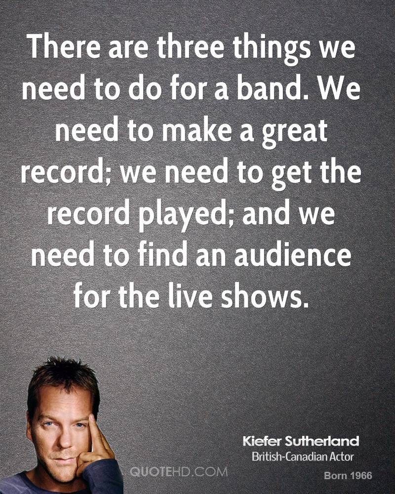 There are three things we need to do for a band. We need to make a great record; we need to get the record played; and we need to find an audience for the live shows.