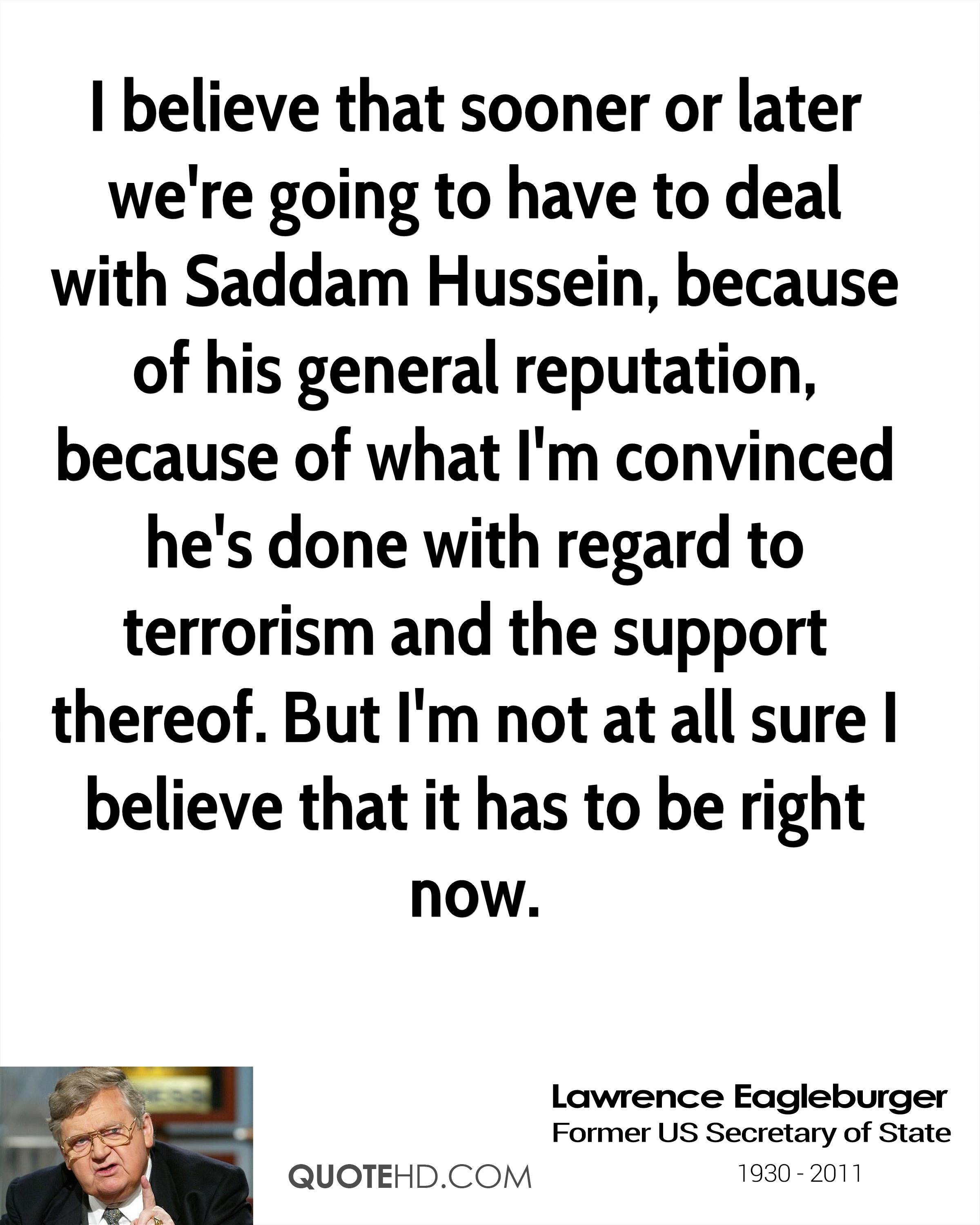 I believe that sooner or later we're going to have to deal with Saddam Hussein, because of his general reputation, because of what I'm convinced he's done with regard to terrorism and the support thereof. But I'm not at all sure I believe that it has to be right now.