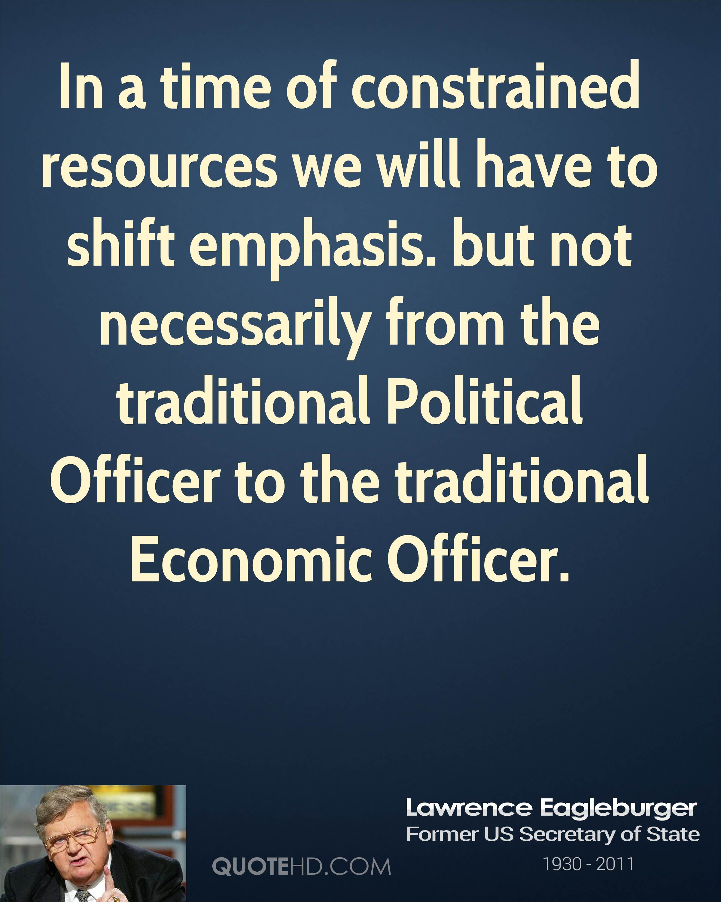 In a time of constrained resources we will have to shift emphasis. but not necessarily from the traditional Political Officer to the traditional Economic Officer.