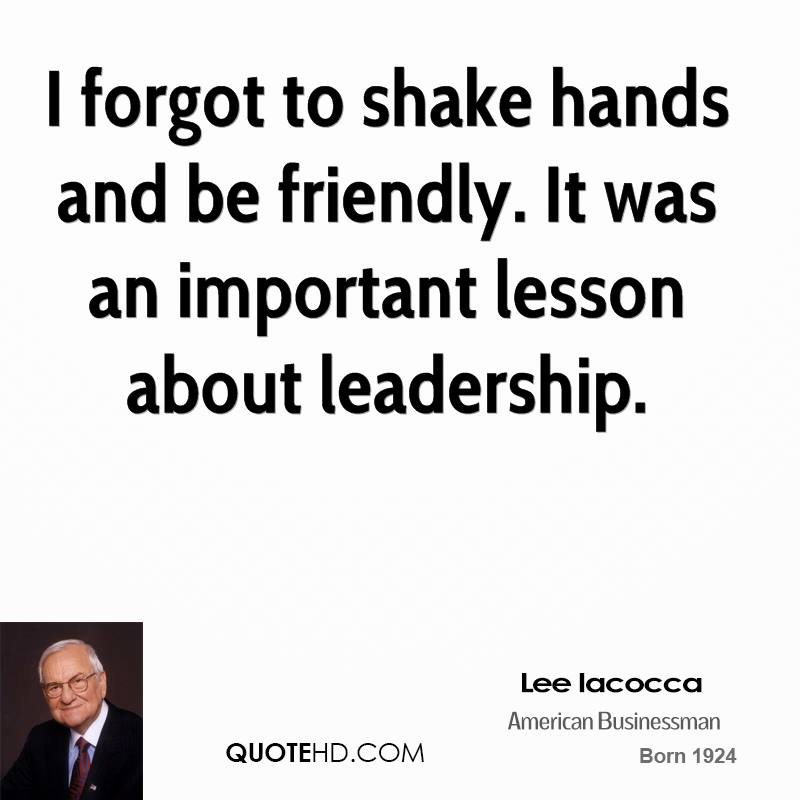I forgot to shake hands and be friendly. It was an important lesson about leadership.