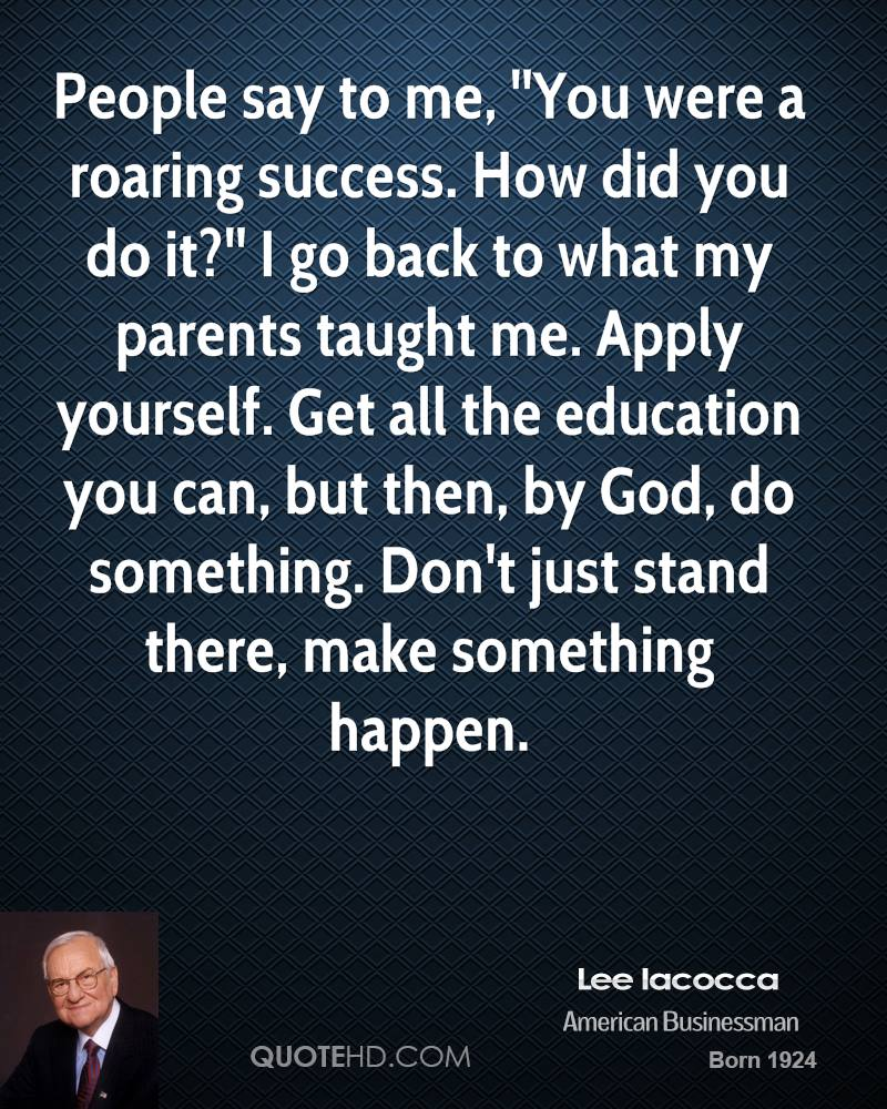 People say to me, ''You were a roaring success. How did you do it?'' I go back to what my parents taught me. Apply yourself. Get all the education you can, but then, by God, do something. Don't just stand there, make something happen.