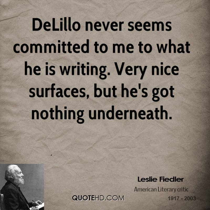 DeLillo never seems committed to me to what he is writing. Very nice surfaces, but he's got nothing underneath.