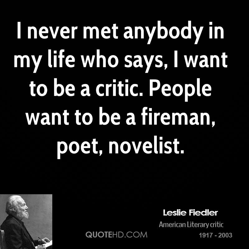 I never met anybody in my life who says, I want to be a critic. People want to be a fireman, poet, novelist.